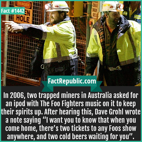 """1442. Trapped Miners-In 2006, two trapped miners in Australia asked for an iPod with The Foo Fighters music on it to keep their spirits up. After hearing this, Dave Grohl wrote a note saying """"I want you to know that when you come home, there are two tickets to any Foos show anywhere, and two cold beers waiting for you""""."""