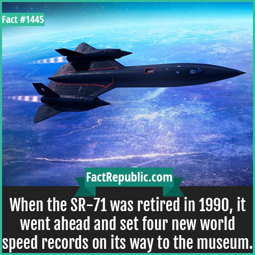 1445. SR 71 Records-When the SR-71 was retired in 1990, it went ahead and set four new world speed records on its way to the museum.