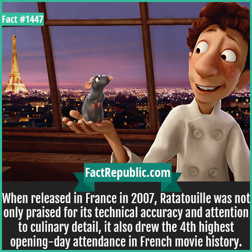 1447. Ratatouille-When released in France in 2007, Ratatouille was not only praised for its technical accuracy and attention to culinary detail, it also drew the 4th highest opening-day attendance in French movie history.