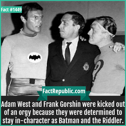 1449. Adam West Frank Gorshin-Adam West and Frank Gorshin were kicked out of an orgy because they were determined to stay in-character as Batman and the Riddler.