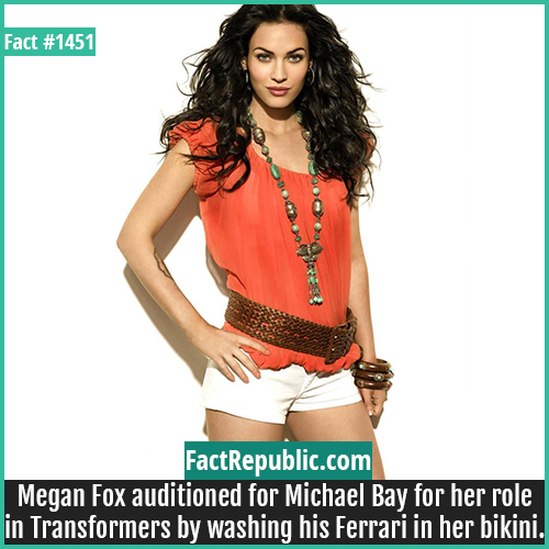 1451. Megan Fox-Megan Fox auditioned for Michael Bay for her role in Transformers by washing his Ferrari in her bikini.