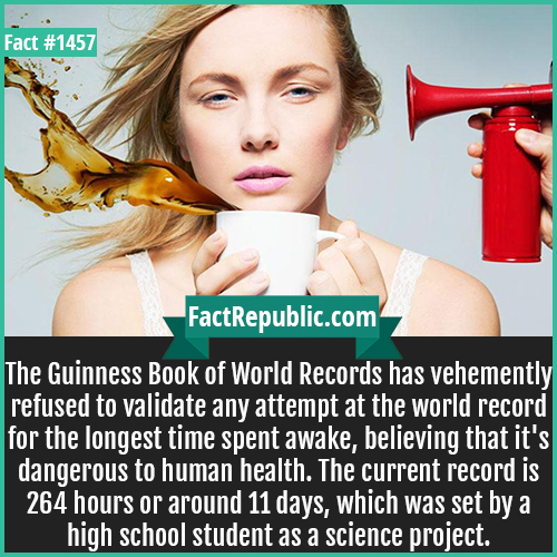 1457. Staying Awake Record-The Guinness Book of World Records has vehemently refused to validate any attempt at the world record for the longest time spent awake, believing that it's dangerous to human health. The current record is 264 hours or around 11 days, which was set by a high school student as a science project.