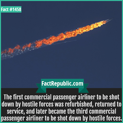 1458. Plane Shot Down-The first commercial passenger airliner to be shot down by hostile forces was refurbished, returned to service, and later became the third commercial passenger airliner to be shot down by hostile forces.