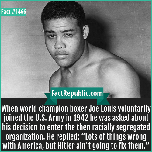 """1466. Joe Louis-When world champion boxer Joe Louis voluntarily joined the U.S. Army in 1942 he was asked about his decision to enter the then racially segregated organization. He replied: """"Lots of things wrong with America, but Hitler ain't going to fix them."""""""