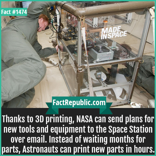 1474. NASA 3D printing-Thanks to 3D printing, NASA can send plans for new tools and equipment to the Space Station over email. Instead of waiting months for parts, Astronauts can print new parts in hours.