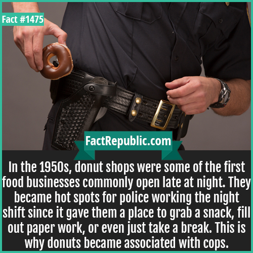1475. Cops n Donuts-In the 1950s, donut shops were some of the first food businesses commonly open late at night. They became hot spots for police working the night shift since it gave them a place to grab a snack, fill out paperwork, or even just take a break. This is why donuts became associated with cops.