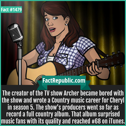1479. Archer Cheryl Album-The creator of the TV show Archer became bored with the show and wrote a Country music career for Cheryl in season 5. The show's producers went so far as record a full country album. That album surprised music fans with its quality and reached #68 on iTunes.
