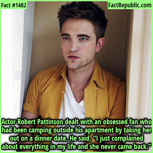 "1482. Robert Pattinson-Actor Robert Pattinson dealt with an obsessed fan who had been camping outside his apartment by taking her out on a dinner date. He said, ""I just complained about everything in my life and she never came back."""