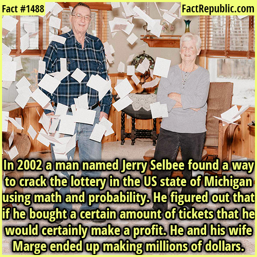 1488. Jerry Selbee-In 2002 a man named Jerry Selbee found a way to crack the lottery in the US state of Michigan using math and probability. He figured out that if he bought a certain amount of tickets that he would certainly make a profit. He and his wife Marge ended up making millions of dollars.
