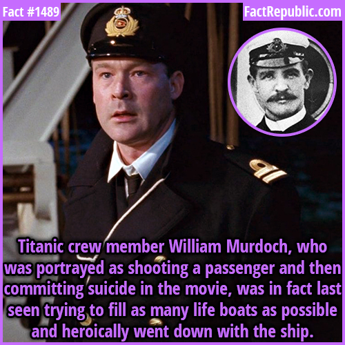 1489. William Murdoch-Titanic crew member William Murdoch, who was portrayed as shooting a passenger and then committing suicide in the movie, was in fact last seen trying to fill as many lifeboats as possible and heroically went down with the ship.