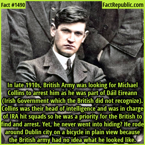 1490. Michael Collins-In the late 1910s, the British Army was looking for Michael Collins to arrest him as he was part of Dáil Eireann (Irish Government which the British did not recognize). Collins was their head of intelligence and was in charge of IRA hit squads so he was a priority for the British to find and arrest. Yet, he never went into hiding? He rode around Dublin city on a bicycle in plain view because the British army had no idea what he looked like.