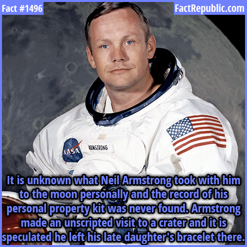1496. Armstrong's Secret-It is unknown what Neil Armstrong took with him to the moon personally and the record of his personal property kit was never found. Armstrong made an unscripted visit to a crater and it is speculated he left his late daughter's bracelet there.