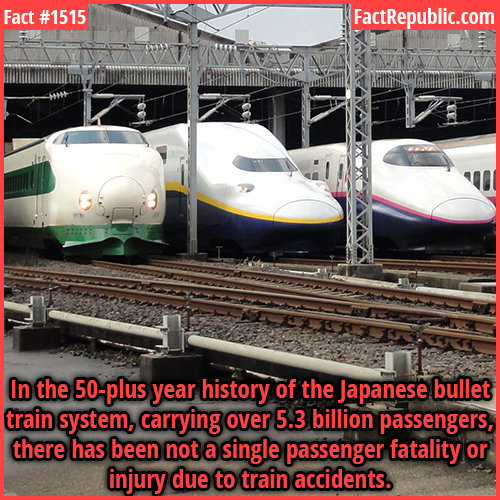 1515. Japanese Bullet Trains-In the 50-plus year history of the Japanese bullet train system, carrying over 5.3 billion passengers, there has been not a single passenger fatality or injury due to train accidents.