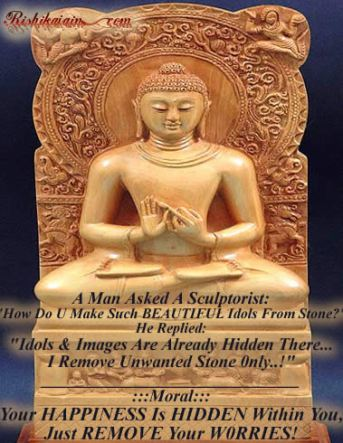 """A Man Asked A Sculptorist: """"How Do U Make Such BEAUTIFUL Idols From Stone?"""" He Replied: """"Idols & Images Are Already Hidden There… I Remove Unwanted Stone 0nly..!"""" ______________________________ :::Moral::: Your HAPPINESS Is HIDDEN Within You, Just REMOVE Your WORRIES!"""