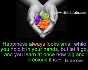 """Happiness always looks small while you hold it in your hands, but let it go, and you learn at once how big and precious it is."" Maxim Gork"