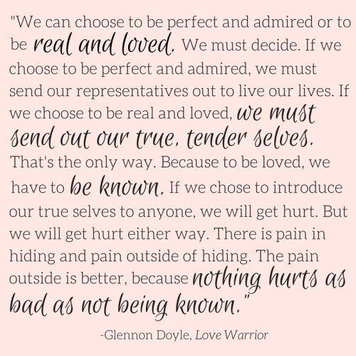 """We can choose to be perfect and admired or real and loved."" - Glennon Doyle. 