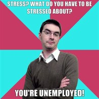 Stress? What do you have to be stressed about? You're unemployed!