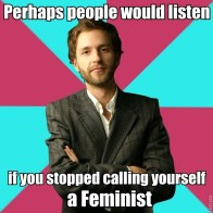 Perhaps people would listen if you stopped calling yourself a feminist
