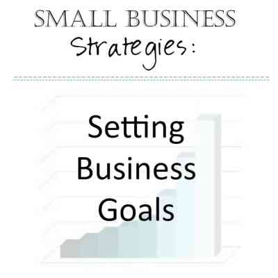 Small Business Strategies: Setting Business Goals