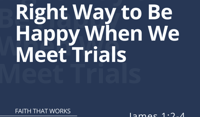 Right Way to Be Happy When We Meet Trials (James 1:2-4)