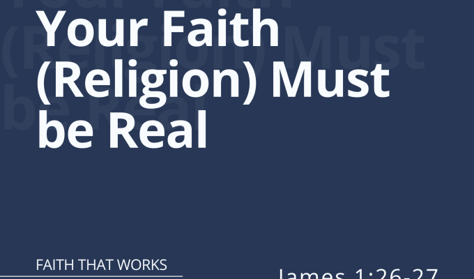 Your Faith (Religion) Must be Real (James 1:26-27)