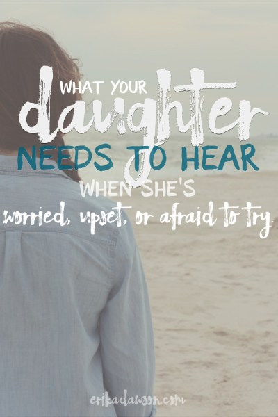what your daughter needs to hear when she's worried, upset, or afraid to try
