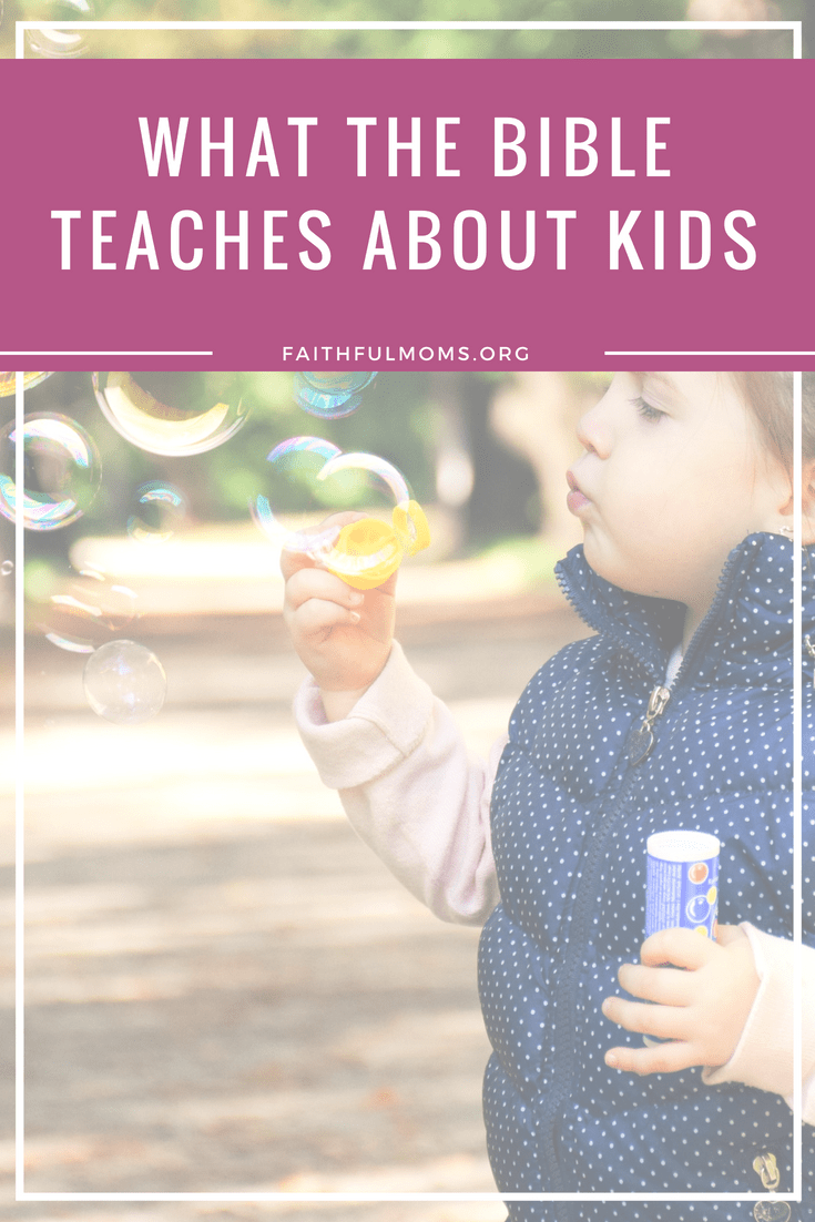 what the Bible teaches about kids #ChristianParenting #ChristianMotherhood #KidsBible