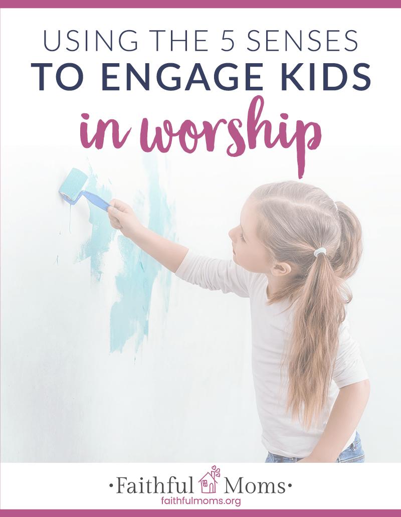 Inviting our Kids to Worship through their 5 Senses | Faithful Moms