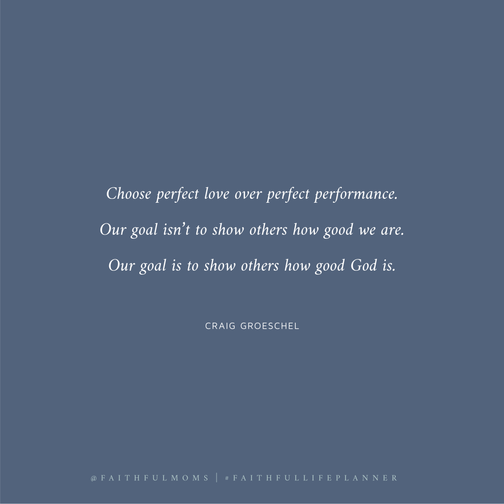 """""""Choose perfect love over perfect performance. Our goal isn't to show others how good we are. Our goal is to show others how good God is."""" - Craig Groeschel"""