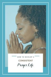 How to Develop a Consistent Prayer Life