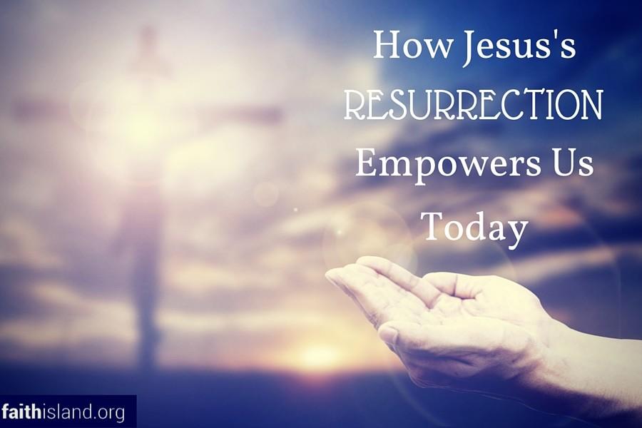 How Jesus Resurrection Empowers Us Today