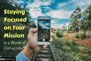 Staying Focused on Your Mission in a World of Distractions