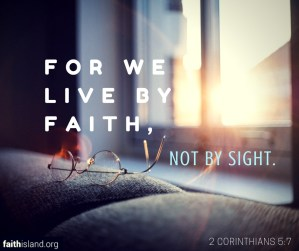 2 Corinthians 5:7 For we live by faith not by sight