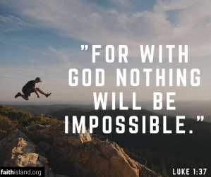 For with God nothing will be impossible - Luke 1:37