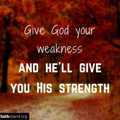 Give God your weaknes and He will give you His strength
