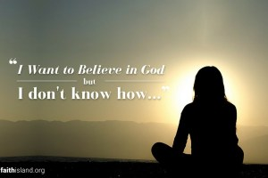I want to believe in God but I don't know how