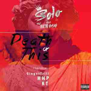 DOWNLOAD MP3: Solo and The BETR Gang Death Or This Ft. Ginger Trill x HHP & KT Mp3 Download