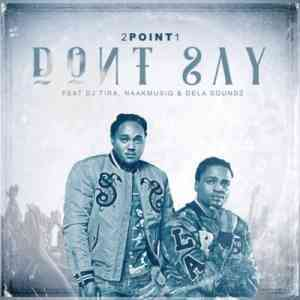 Download mp3: 2Point1 Don't Say feat. DJ Tira, NaakMusiQ & DeLASoundz mp3 free download