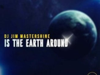 Dj Jim Mastershine – Is The Earth Around Fakaza Download Mp3
