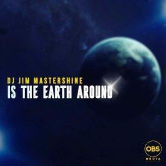 Dj Jim Mastershine – Is The Earth Around Fakaza Download Mp3