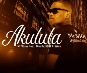 Download Mp3 Mr Show – Akulula Ft. MusiholiQ & X-wise