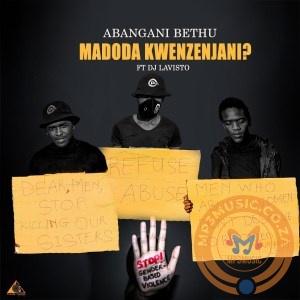 Abangani Bethu – Madoda Kwenzenjani Ft. Dj Lavisto