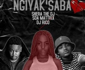 Shera The DJ – Ngiyak'saba Ft. DJ Rico & Soa Matrixx