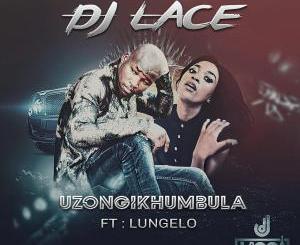 DJ Lace feat. Lungelo – Uzongikhumbula (Radio Cut)-fakazahiphop