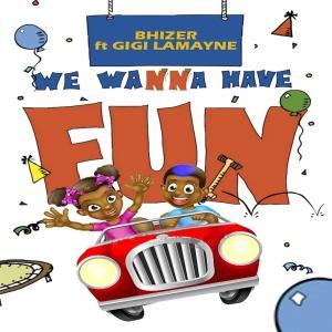 Bhizer – We Wanna Have Fun (feat. Gigi Lamayne)
