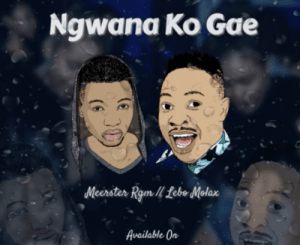Meerster Rgm – Ngwana Ko Gae Ft. Lebo Molax