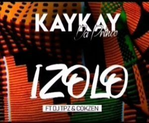 Kaykay DaPrince – Izolo Ft. Dj TPZ & Dj Cokzen