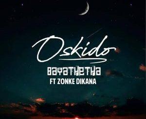 Oskido – Bayathetha Ft Zonke Dikana