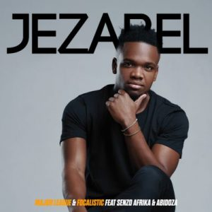 Major League & Focalistic – Jezabel Ft. Senzo Afrika & Abidoza