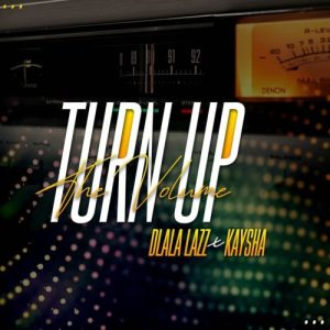 Dlala Lazz – Turn Up the Volume Ft. Kaysha